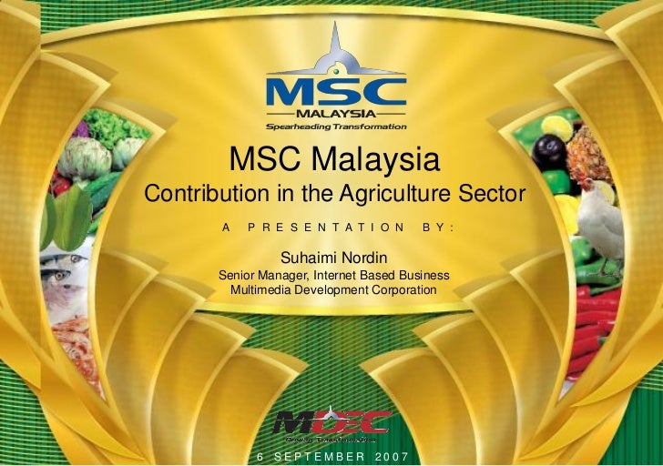 MSC MalaysiaContribution in the Agriculture Sector       A    P R E S E N T A T I O N      B Y :                 Suhaimi N...