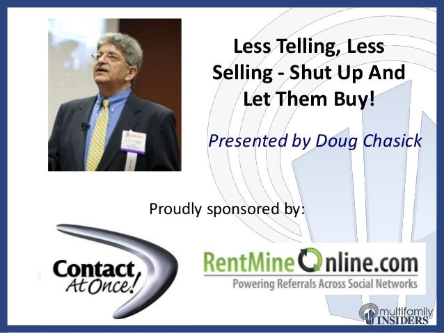 Less Telling, Less Selling - Shut Up And Let Them Buy! Presented by Doug Chasick Proudly sponsored by: by: