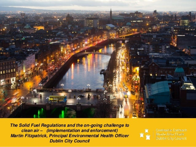The Solid Fuel Regulations and the on-going challenge to clean air – (implementation and enforcement) Martin Fitzpatrick, ...
