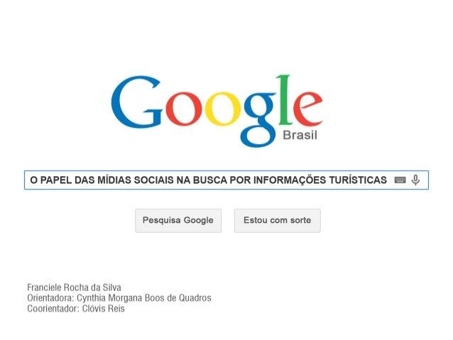 O papel das mídias sociais na busca por informações turísticas  Orientadora: Cynthia Morgana Boos de Quadros  Coorientador...