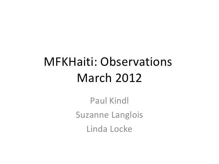 MFKHaiti: Observations    March 2012        Paul Kindl     Suzanne Langlois       Linda Locke