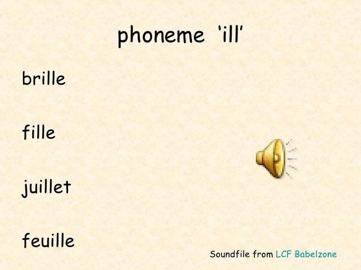 phoneme  'ill' <ul><li>brille </li></ul><ul><li>fille </li></ul><ul><li>juillet </li></ul><ul><li>feuille </li></ul>Soundf...