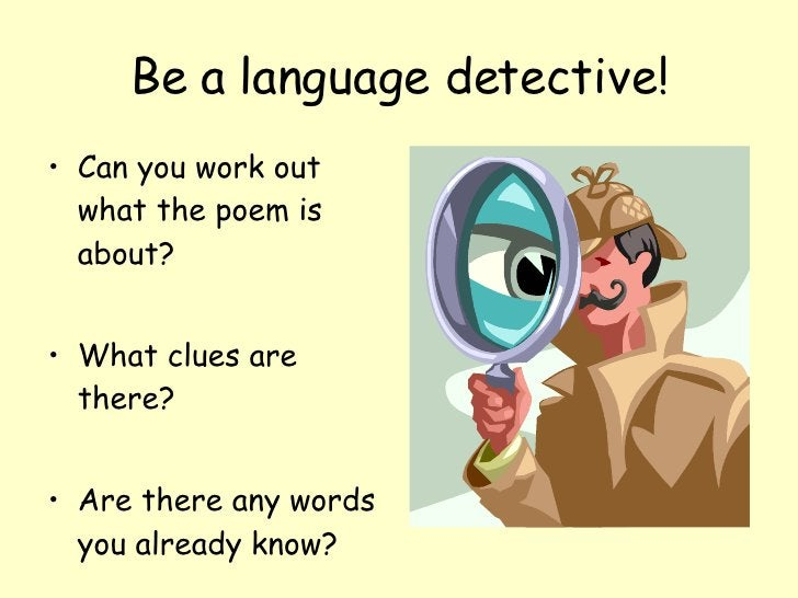 Be a language detective! <ul><li>Can you work out what the poem is about? </li></ul><ul><li>What clues are there? </li></u...