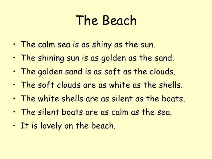 The Beach <ul><li>The calm sea is as shiny as the sun. </li></ul><ul><li>The shining sun is as golden as the sand. </li></...