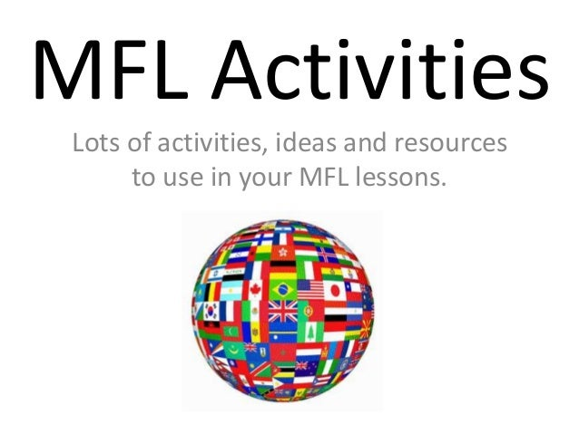 MFL Activities Lots of activities, ideas and resources to use in your MFL lessons.