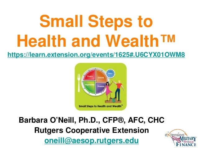 Small Steps to Health and Wealth™ https://learn.extension.org/events/1625#.U6CYX01OWM8 Barbara O'Neill, Ph.D., CFP®, AFC, ...