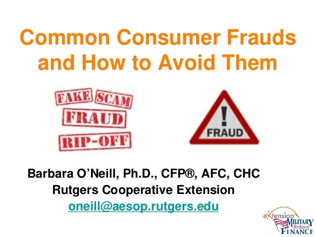 Common Consumer Frauds and How to Avoid Them Barbara O'Neill, Ph.D., CFP®, AFC, CHC Rutgers Cooperative Extension oneill@a...