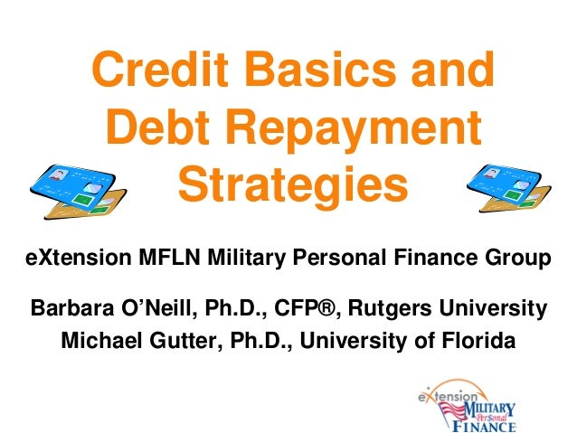Credit Basics andDebt RepaymentStrategieseXtension MFLN Military Personal Finance GroupBarbara O'Neill, Ph.D., CFP®, Rutge...