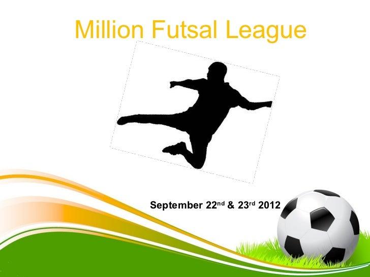 Million Futsal League      September 22nd & 23rd 2012