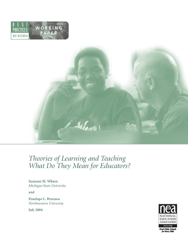 B E S T PRACTICES  WORKING PA P E R  NEA RESEARCH  Theories of Learning and Teaching What Do They Mean for Educators? Suza...
