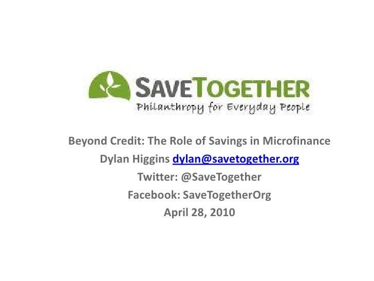 Beyond Credit: The Role of Savings in Microfinance<br />Dylan Higgins dylan@savetogether.org<br />Twitter: @SaveTogether<b...