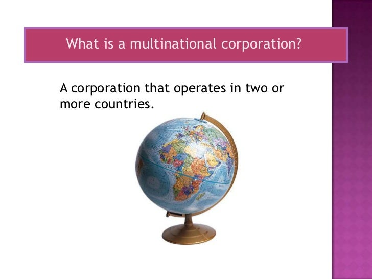 What is a multinational corporation?A corporation that operates in two ormore countries.