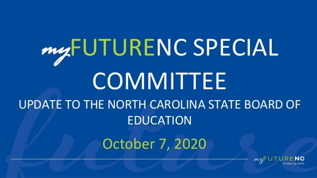 1 October 7, 2020 myFUTURENC SPECIAL COMMITTEE UPDATE TO THE NORTH CAROLINA STATE BOARD OF EDUCATION