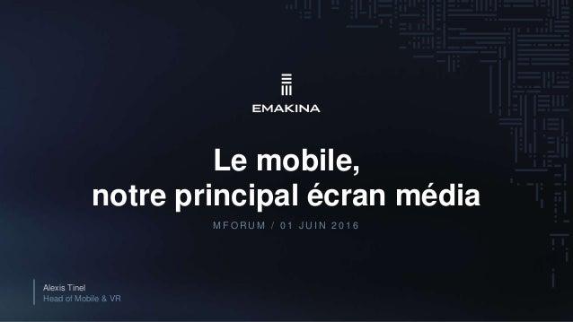 Le mobile, notre principal écran média Alexis Tinel Head of Mobile & VR M F O R U M / 0 1 J U I N 2 0 1 6