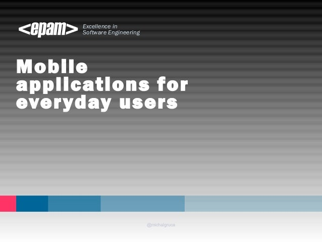 Excellence in  Software Engineering  Mobile  applications for  everyday users  @michalgruca