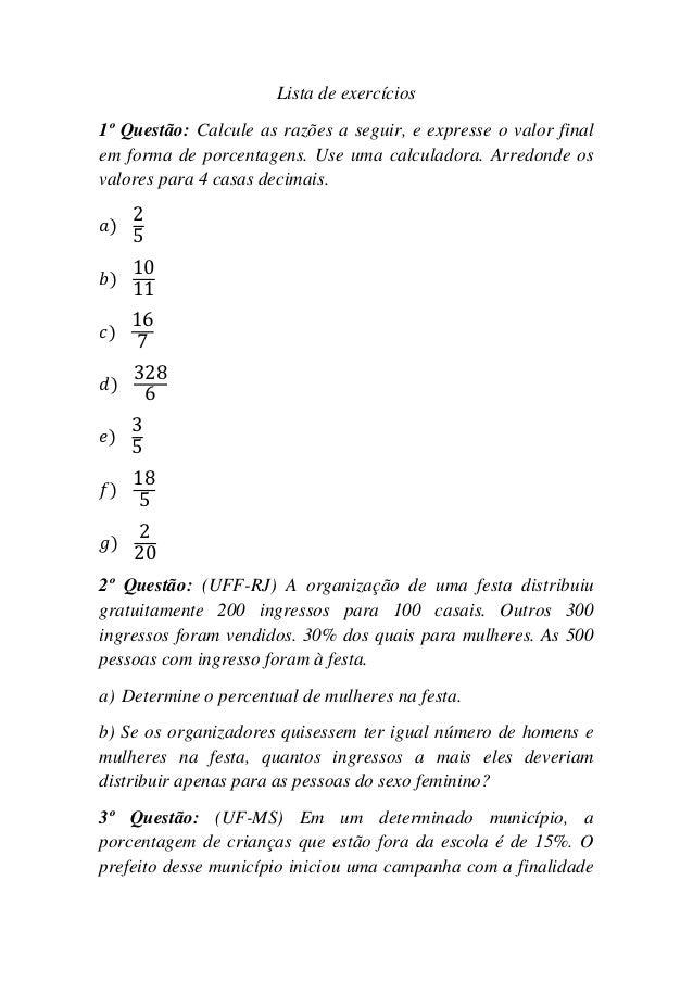 Lista de exercícios1º Questão: Calcule as razões a seguir, e expresse o valor finalem forma de porcentagens. Use uma calcu...