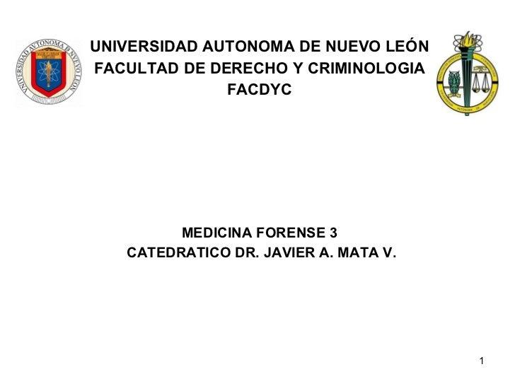 UNIVERSIDAD AUTONOMA DE NUEVO LEÓN FACULTAD DE DERECHO Y CRIMINOLOGIA FACDYC MEDICINA FORENSE 3 CATEDRATICO DR. JAVIER A. ...