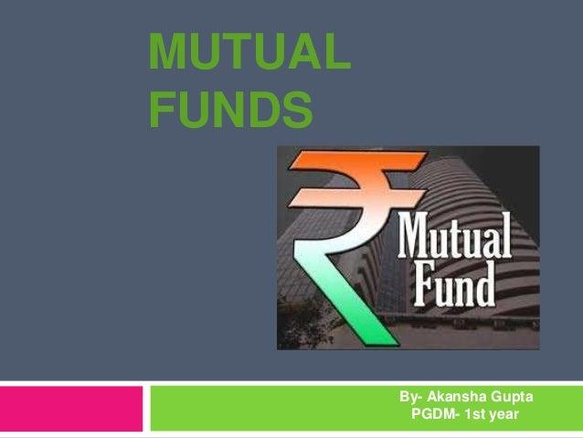 MUTUAL FUNDS By- Akansha Gupta PGDM- 1st year