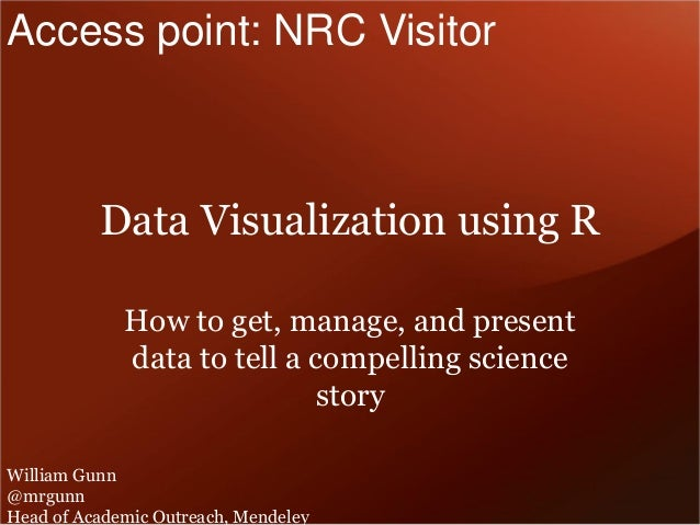 Data Visualization using R  How to get, manage, and present data to tell a compelling science story  William Gunn  @mrgunn...