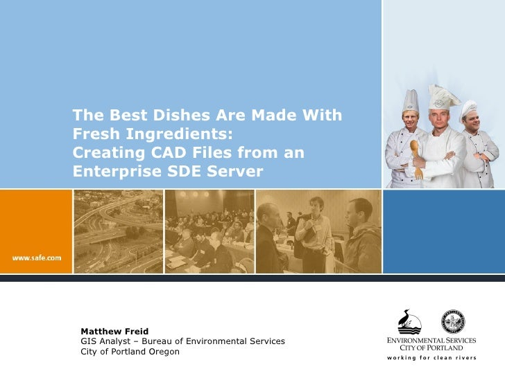 The Best Dishes Are Made With Fresh Ingredients:  Creating CAD Files from an Enterprise SDE Server Matthew Freid GIS Analy...
