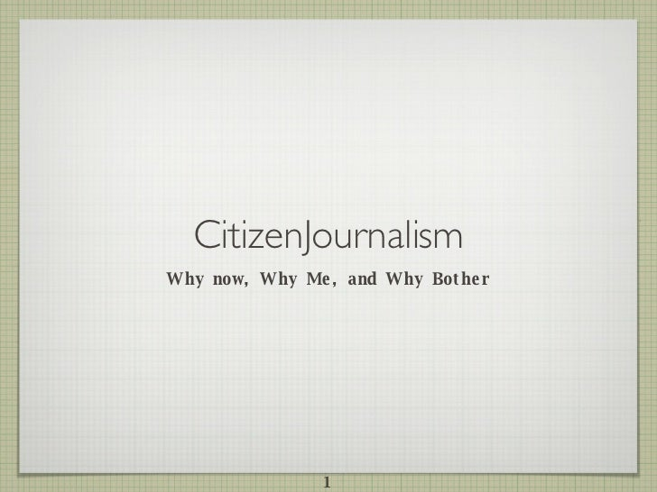 CitizenJournalism <ul><li>Why now, Why Me, and Why Bother </li></ul>