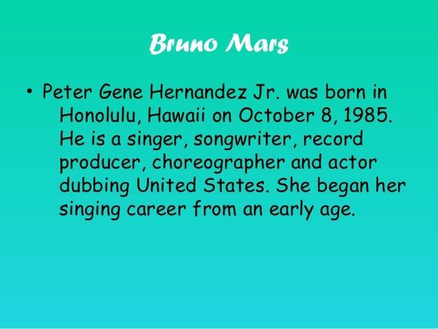 Bruno Mars • Peter Gene Hernandez Jr. was born in Honolulu, Hawaii on October 8, 1985. He is a singer, songwriter, record ...