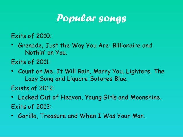 Popular songs Exits of 2010: • Grenade, Just the Way You Are, Billionaire and Nothin' on You. Exits of 2011: • Count on Me...