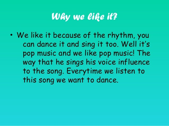 Why we like it? • We like it because of the rhythm, you can dance it and sing it too. Well it's pop music and we like pop ...