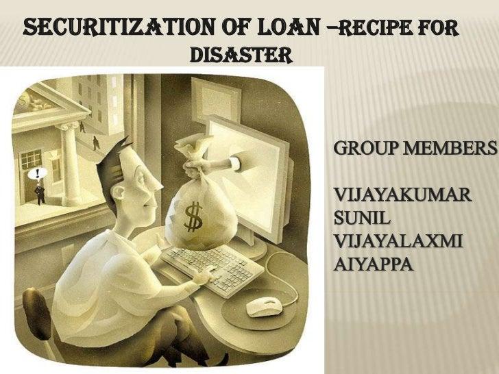 SECURITIZATION OF LOAN –RECIPE FOR DISASTER<br />GROUP MEMBERS<br />VIJAYAKUMAR<br />SUNIL<br />VIJAYALAXMI<br />AIYAPPA<b...