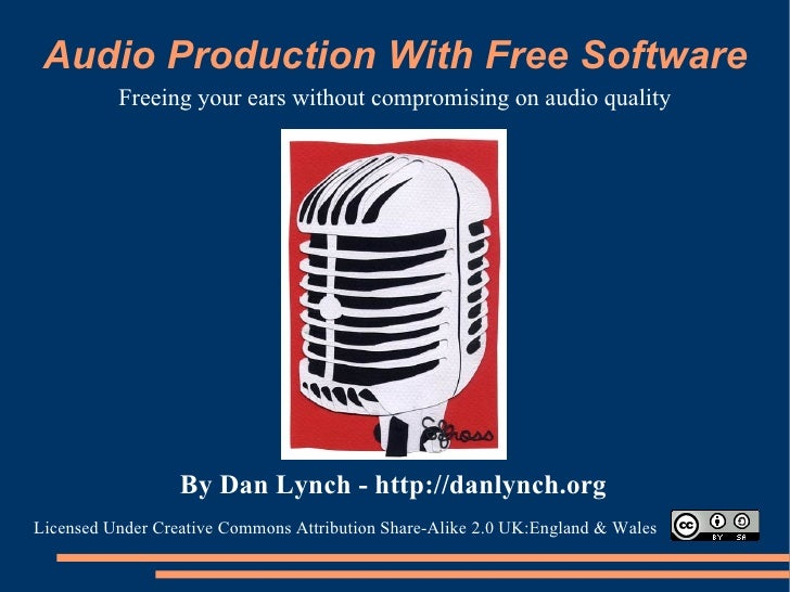 Audio Production With Free Software Freeing your ears without compromising on audio quality By Dan Lynch -   http://danlyn...