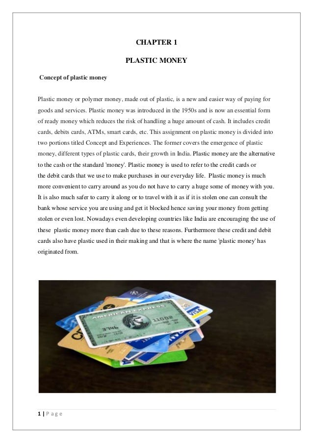 1 | P a g e CHAPTER 1 PLASTIC MONEY Concept of plastic money Plastic money or polymer money, made out of plastic, is a new...