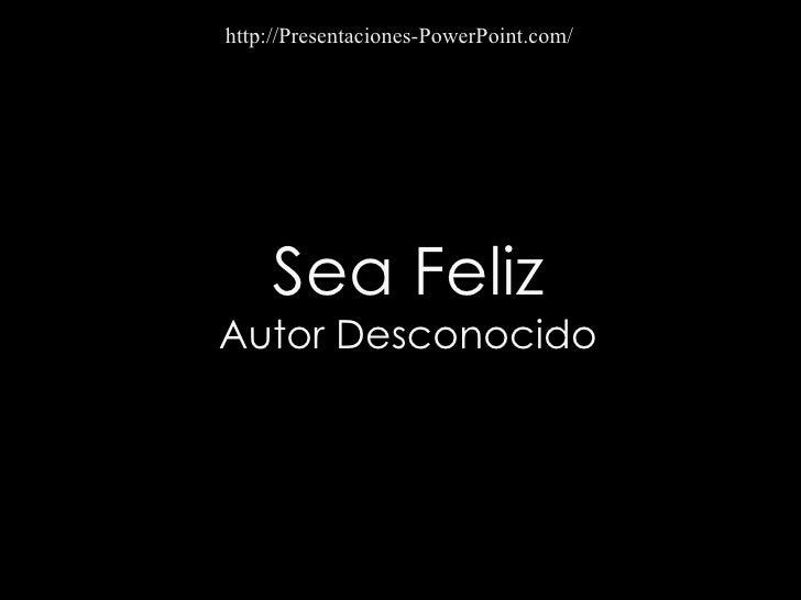 Sea Feliz Autor Desconocido http://Presentaciones-PowerPoint.com/