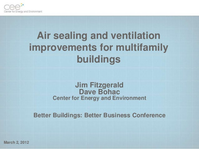 Air sealing and ventilation improvements for multifamily buildings March 2, 2012 Jim Fitzgerald Dave Bohac Center for Ener...