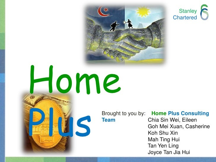 StanleyChartered<br />Home Plus<br />Brought to you by:    HomePlusConsulting Team Chia Sin Wei, Eileen		  Goh Mei Xuan, C...