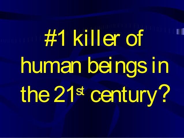 #1 killer of human beingsin the21st century?