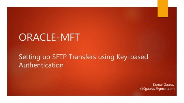 ORACLE-MFT Setting up SFTP Transfers using Key-based Authentication Kumar Gaurav k10gaurav@gmail.com