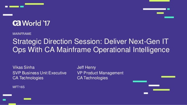 Strategic Direction Session: Deliver Next-Gen IT Ops With CA Mainframe Operational Intelligence Vikas Sinha MFT16S MAINFRA...