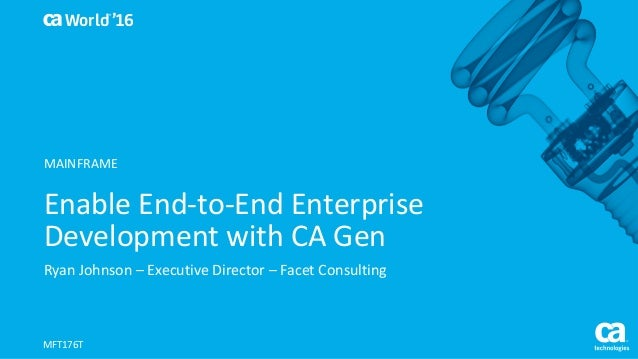 World® '16 Enable	End-to-End	Enterprise	 Development	with	CA	Gen Ryan	Johnson	– Executive	Director	– Facet	Consulting MFT1...