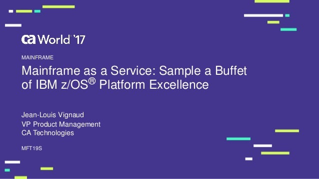 Mainframe as a Service: Sample a Buffet of IBM z/OS® Platform Excellence Jean-Louis Vignaud MFT19S MAINFRAME VP Product Ma...