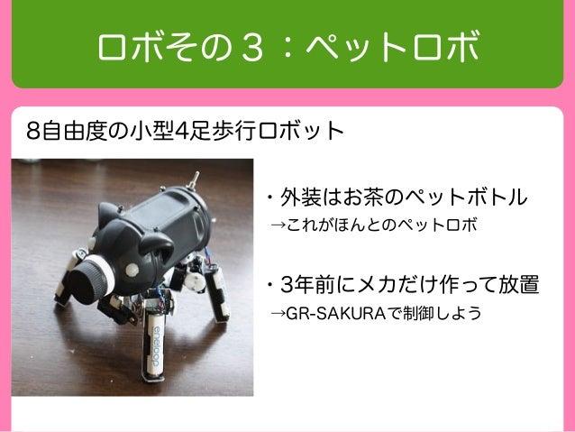 ロボその3:ペットロボ8自由度の小型4足歩行ロボット          ・外装はお茶のペットボトル           →これがほんとのペットロボ          ・3年前にメカだけ作って放置           →GR-SAKURAで制御しよう