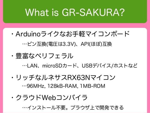 What is GR-SAKURA?・Arduinoライクなお手軽マイコンボード  …ピン互換(電圧は3.3V)、API(ほぼ)互換・豊富なペリフェラル  …LAN、microSDカード、USBデバイス/ホストなど・リッチなルネサスRX63Nマ...