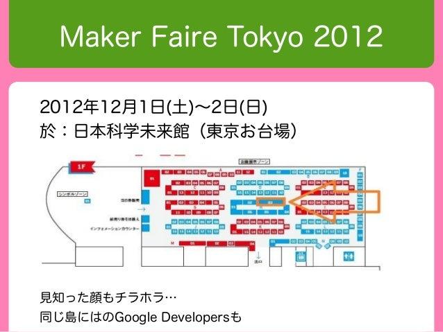 Maker Faire Tokyo 20122012年12月1日(土)〜2日(日)於:日本科学未来館(東京お台場)見知った顔もチラホラ…  同じ島にはのGoogle Developersも