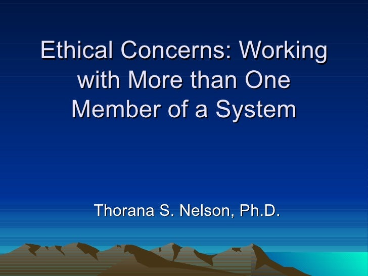 Ethical Concerns: Working with More than One Member of a System Thorana S. Nelson, Ph.D.