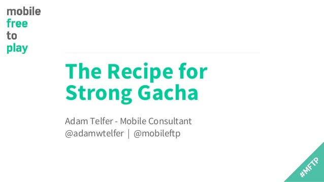 The Recipe for Strong Gacha Adam Telfer - Mobile Consultant @adamwtelfer | @mobileftp