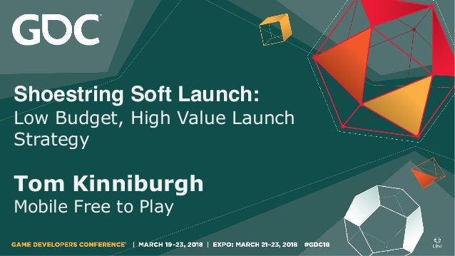 Shoestring Soft Launch: Low Budget, High Value Launch Strategy Tom Kinniburgh Mobile Free to Play