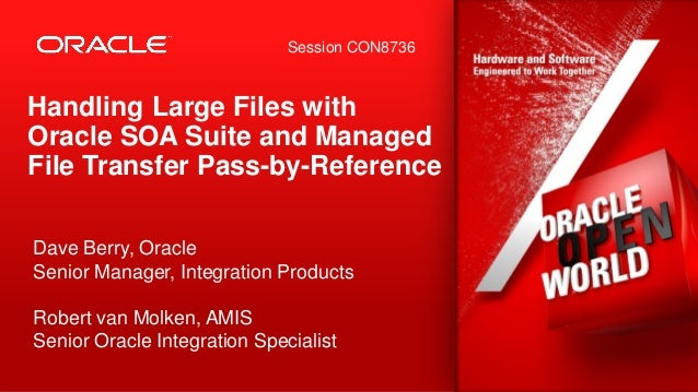 Session CON8736  Handling Large Files with Oracle SOA Suite and Managed File Transfer Pass-by-Reference Dave Berry, Oracle...