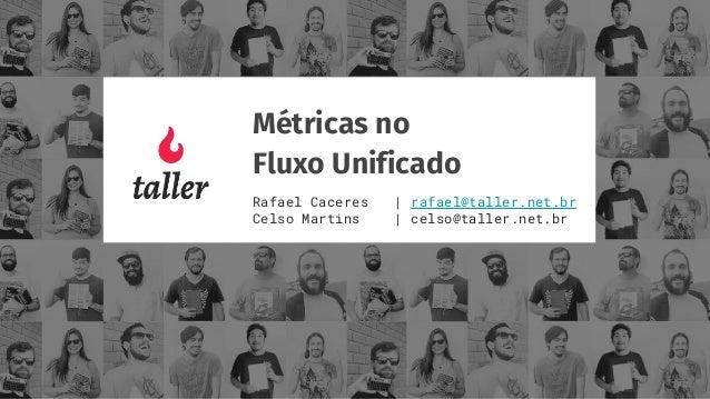 Métricas no Fluxo Unificado Rafael Caceres | rafael@taller.net.br Celso Martins | celso@taller.net.br