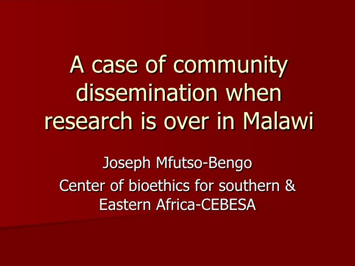 A case of community dissemination when research is over in Malawi Joseph Mfutso-Bengo Center of bioethics for southern & E...