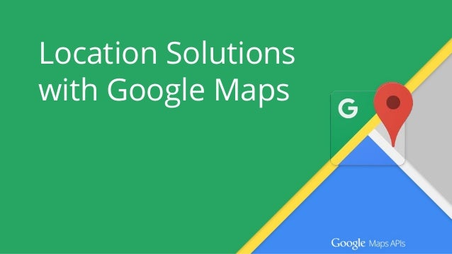 Location Solutions with Google Maps