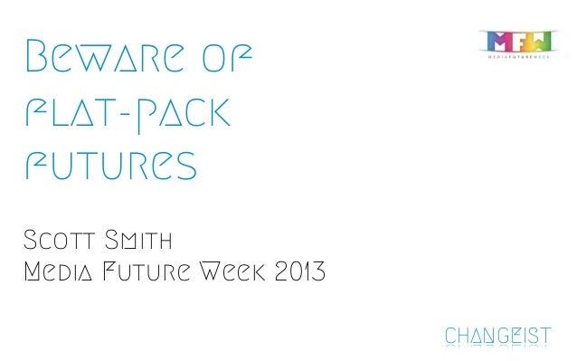 Beware offlat-packfuturesScott SmithMedia Future Week 2013CHANGEIST